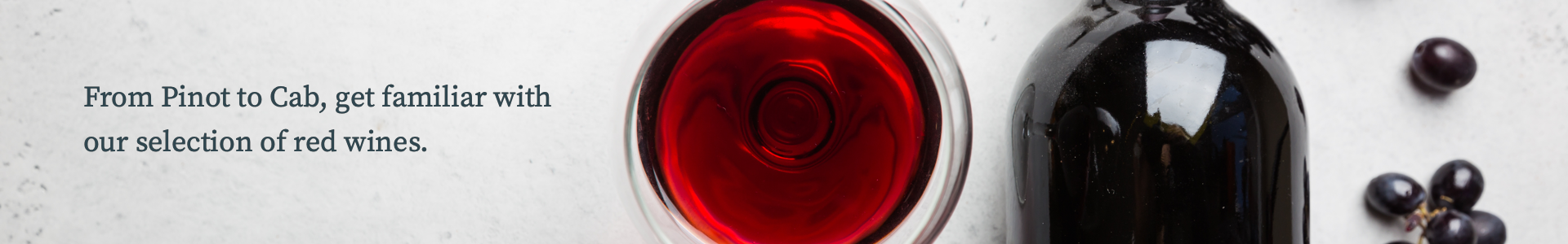 From Pinot to Cab, get familiar with our selection of red wines.